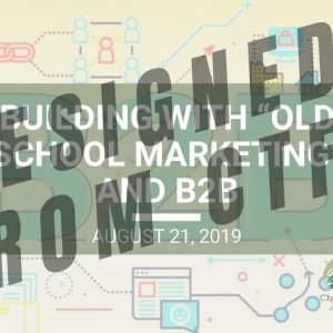 "Building with ""Old School Marketing"" and B2B - Wed. Webinar Replay August 21, 2019"